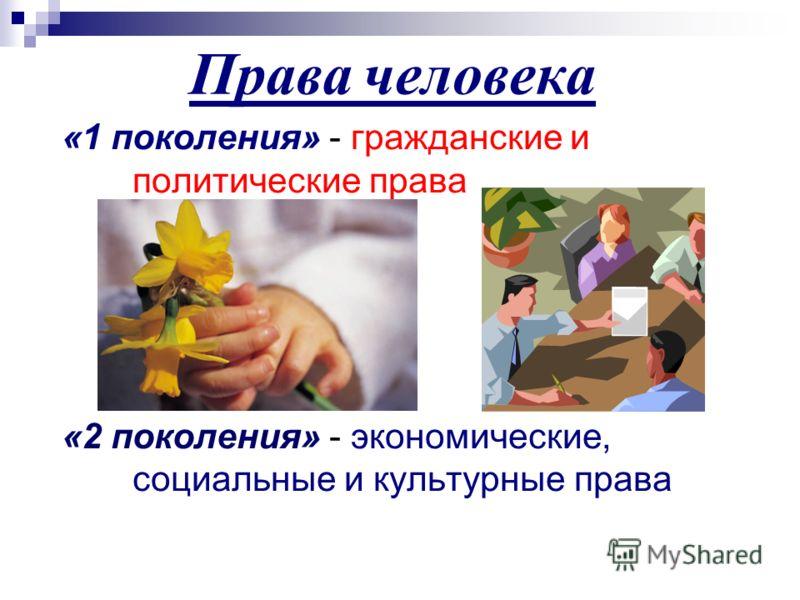 Права ч еловека «1 поколения» - гражданские и политические права «2 поколения» - экономические, социальные и культурные права