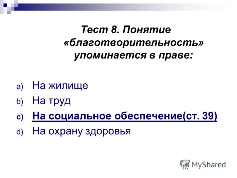 Тест 8. Понятие «благотворительность» упоминается в праве: a) На жилище b) На труд c) На социальное обеспечение(ст. 39) d) На охрану здоровья