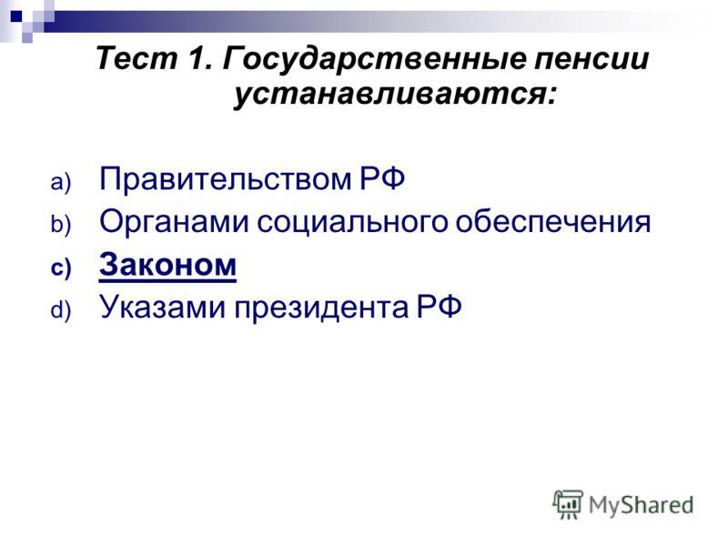 Тест 1. Государственные пенсии устанавливаются: a) Правительством РФ b) Органами социального обеспечения c) Законом d) Указами президента РФ