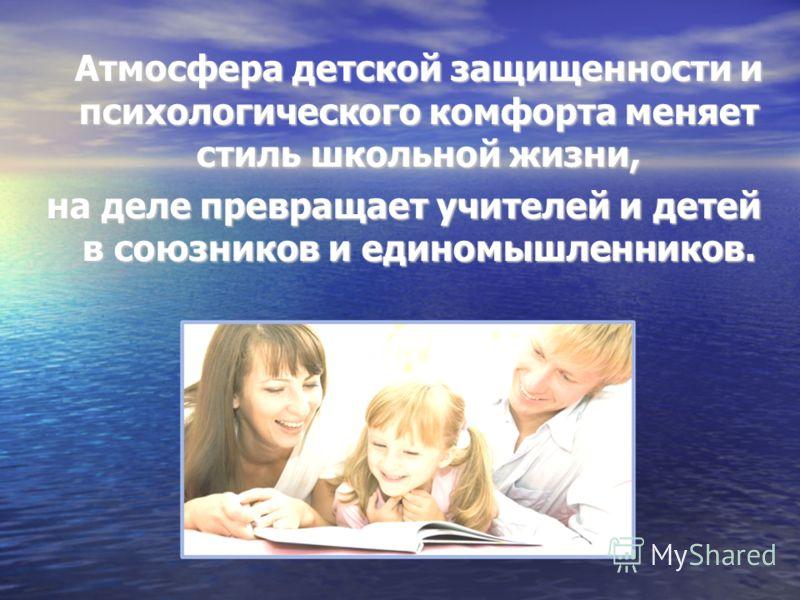 Атмосфера детской защищенности и психологического комфорта меняет стиль школьной жизни, Атмосфера детской защищенности и психологического комфорта меняет стиль школьной жизни, на деле превращает учителей и детей в союзников и единомышленников.