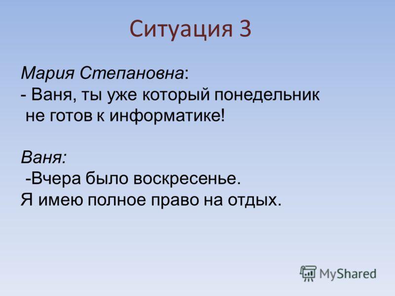 Ситуация 3 Мария Степановна: - Ваня, ты уже который понедельник не готов к информатике! Ваня: -Вчера было воскресенье. Я имею полное право на отдых.