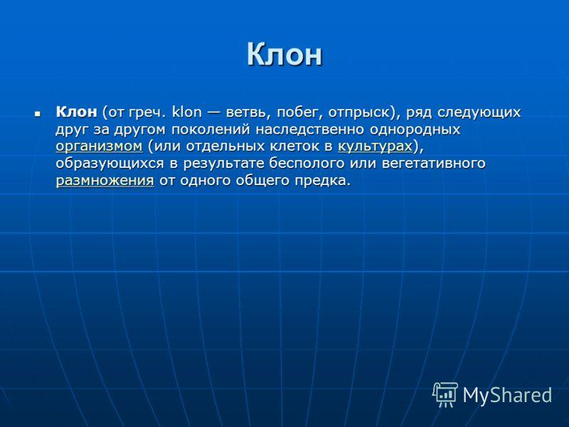 Клон Клон (от греч. klon ветвь, побег, отпрыск), ряд следующих друг за другом поколений наследственно однородных организмом (или отдельных клеток в ку
