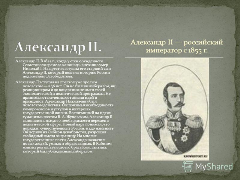 Александр II российский император с 1855 г. Александр II. В 1855 г., когда у стен осажденного Севастополя гремела канонада, внезапно умер Николай I. На престол вступил его старший сын Александр II, который вошел в историю России под именем Освободите