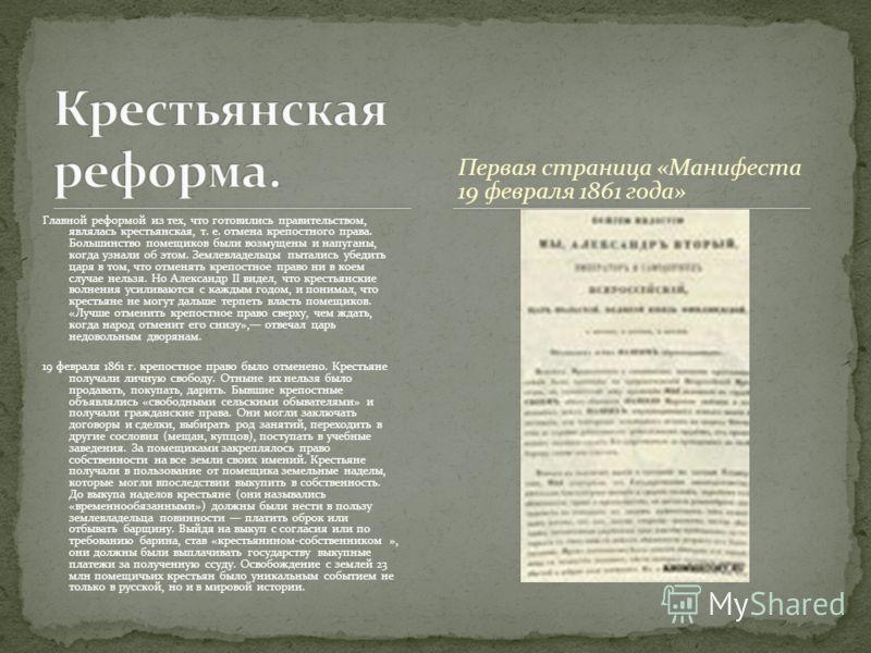 Первая страница «Манифеста 19 февраля 1861 года» Главной реформой из тех, что готовились правительством, являлась крестьянская, т. е. отмена крепостного права. Большинство помещиков были возмущены и напуганы, когда узнали об этом. Землевладельцы пыта