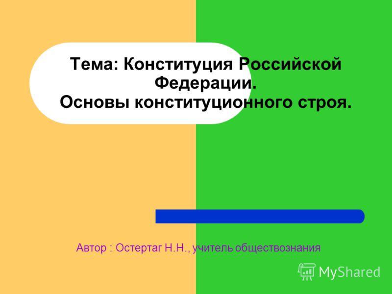 Тема: Конституция Российской Федерации. Основы конституционного строя. Автор : Остертаг Н.Н., учитель обществознания