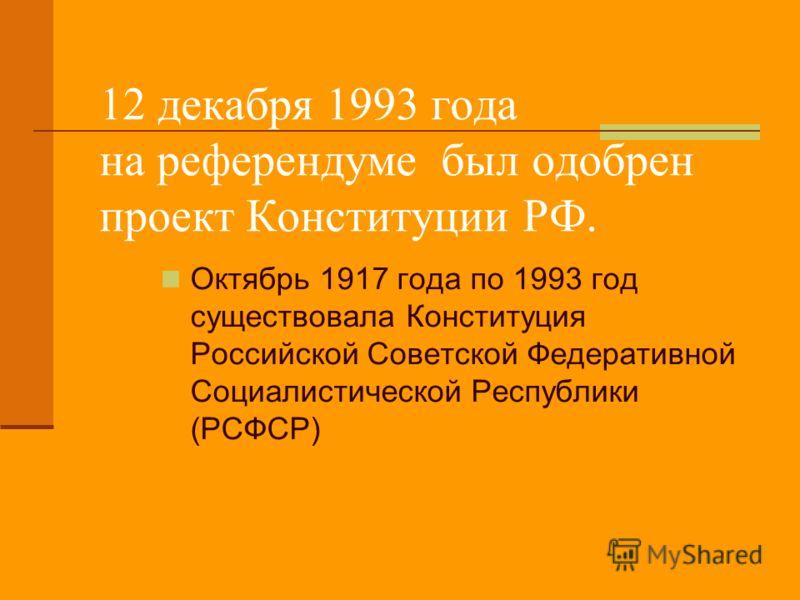 12 декабря 1993 года на референдуме был одобрен проект Конституции РФ. Октябрь 1917 года по 1993 год существовала Конституция Российской Советской Федеративной Социалистической Республики (РСФСР)