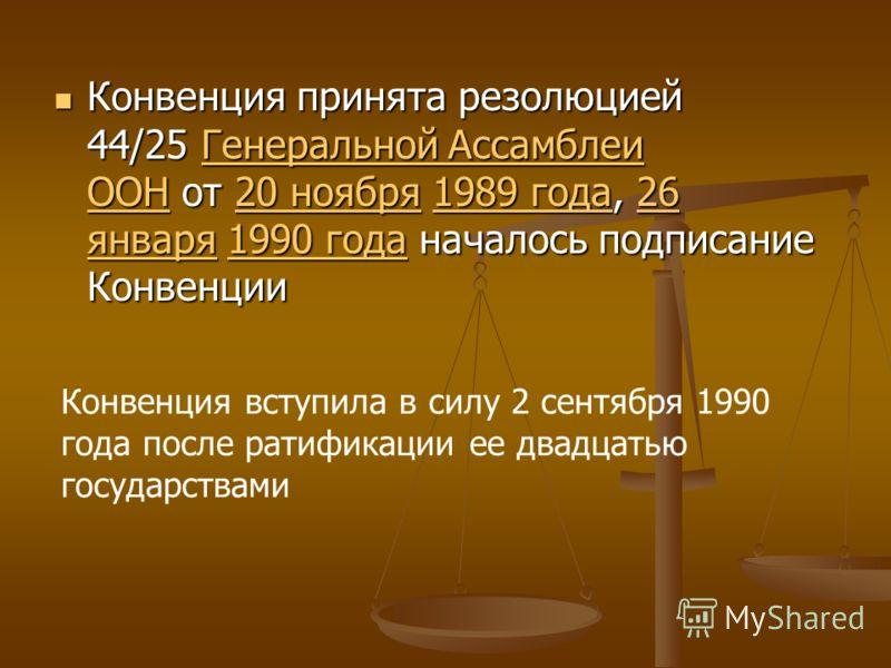 Конвенция принята резолюцией 44/25 Генеральной Ассамблеи ООН от 20 ноября 1989 года, 26 января 1990 года началось подписание Конвенции Конвенция принята резолюцией 44/25 Генеральной Ассамблеи ООН от 20 ноября 1989 года, 26 января 1990 года началось п