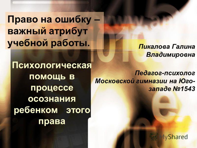 Психологическая помощь в процессе осознания ребенком этого права Пикалова Галина Владимировна Педагог-психолог Московской гимназии на Юго- западе 1543 Право на ошибку – важный атрибут учебной работы.