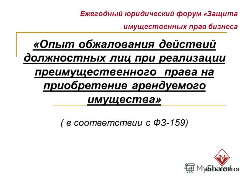 Ежегодный юридический форум « Защита имущественных прав бизнеса «Опыт обжалования действий должностных лиц при реализации преимущественного права на приобретение арендуемого имущества» ( в соответствии с ФЗ-159)