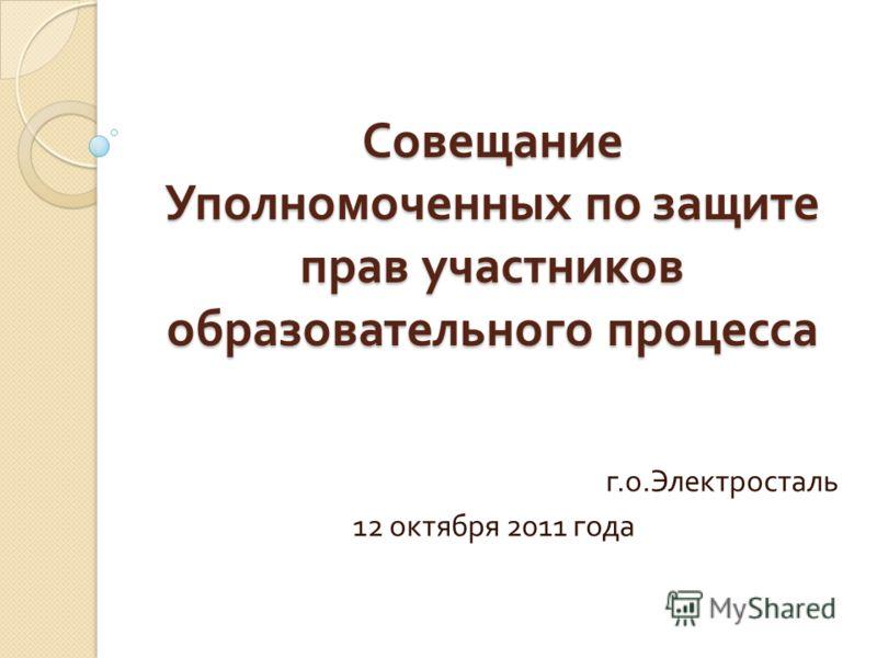 Совещание Уполномоченных по защите прав участников образовательного процесса г. о. Электросталь 12 октября 2011 года