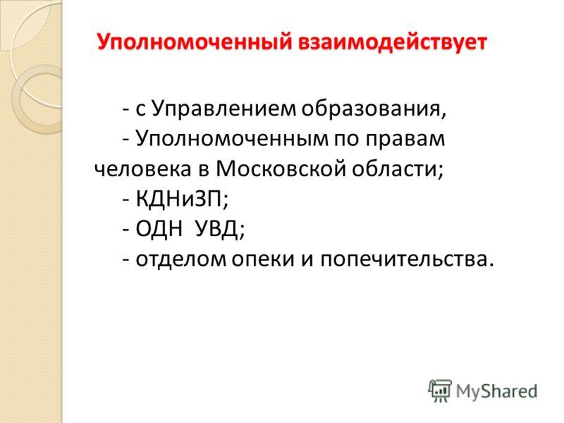 Уполномоченный взаимодействует - с Управлением образования, - Уполномоченным по правам человека в Московской области; - КДНиЗП; - ОДН УВД; - отделом опеки и попечительства.