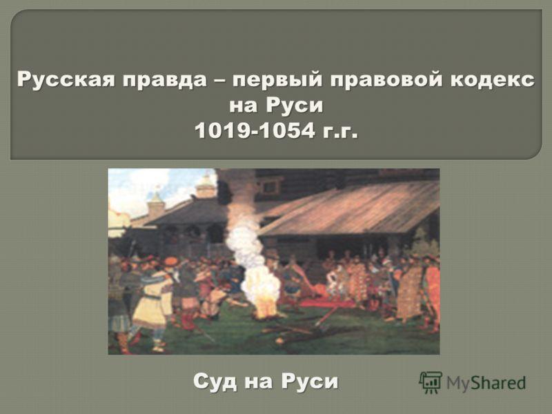 Русская правда – первый правовой кодекс на Руси 1019-1054 г.г. Суд на Руси