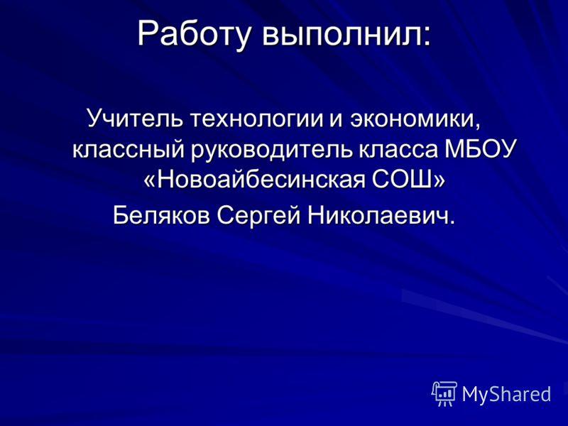 Работу выполнил: Учитель технологии и экономики, классный руководитель класса МБОУ «Новоайбесинская СОШ» Беляков Сергей Николаевич.