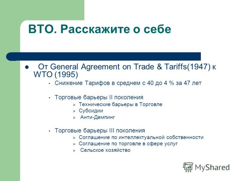 ВТО. Расскажите о себе От General Agreement on Trade & Tariffs(1947) к WTO (1995) Снижение Тарифов в среднем с 40 до 4 % за 47 лет Торговые барьеры II поколения Технические барьеры в Торговле Субсидии Анти-Демпинг Торговые барьеры III поколения Согла