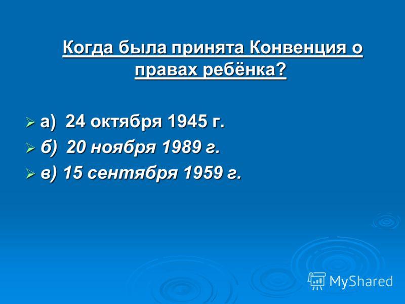 Когда была принята Конвенция о правах ребёнка? Когда была принята Конвенция о правах ребёнка? а)24 октября 1945 г. а)24 октября 1945 г. б)20 ноября 1989 г. б)20 ноября 1989 г. в) 15 сентября 1959 г. в) 15 сентября 1959 г.