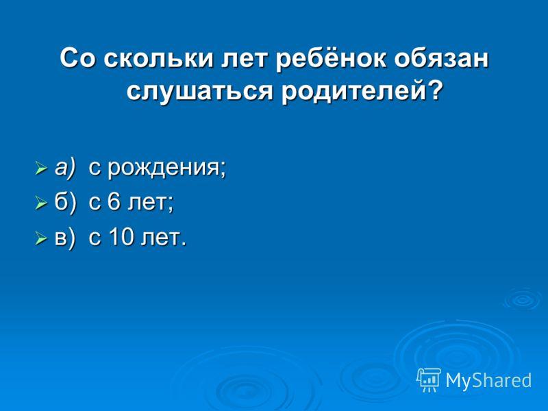 Со скольки лет ребёнок обязан слушаться родителей? а)с рождения; а)с рождения; б)с 6 лет; б)с 6 лет; в)с 10 лет. в)с 10 лет.