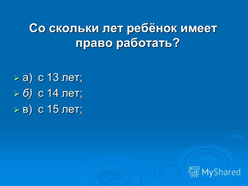 Со скольки лет ребёнок имеет право работать? а)с 13 лет; а)с 13 лет; б)с 14 лет; б)с 14 лет; в)с 15 лет; в)с 15 лет;