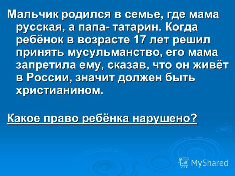 Мальчик родился в семье, где мама русская, а папа- татарин. Когда ребёнок в возрасте 17 лет решил принять мусульманство, его мама запретила ему, сказав, что он живёт в России, значит должен быть христианином. Какое право ребёнка нарушено?