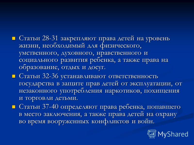 Статьи 28-31 закрепляют права детей на уровень жизни, необходимый для физического, умственного, духовного, нравственного и социального развития ребенка, а также права на образование, отдых и досуг. Статьи 28-31 закрепляют права детей на уровень жизни