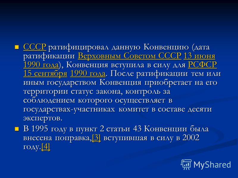 СССР ратифицировал данную Конвенцию (дата ратификации Верховным Советом СССР 13 июня 1990 года), Конвенция вступила в силу для РСФСР 15 сентября 1990 года. После ратификации тем или иным государством Конвенция приобретает на его территории статус зак
