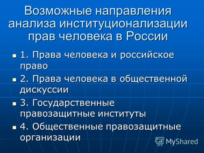 Возможные направления анализа институционализации прав человека в России 1. Права человека и российское право 1. Права человека и российское право 2. Права человека в общественной дискуссии 2. Права человека в общественной дискуссии 3. Государственны