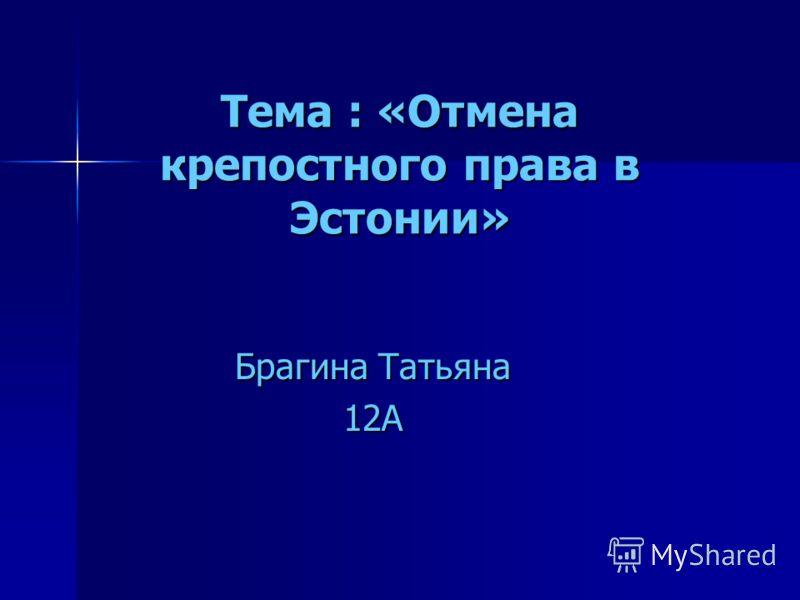Тема : «Отмена крепостного права в Эстонии» Тема : «Отмена крепостного права в Эстонии» Брагина Татьяна 12А