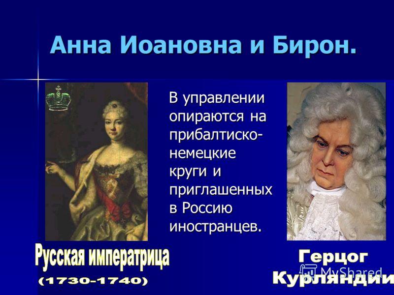 Анна Иоановна и Бирон. В управлении опираются на прибалтиско- немецкие круги и приглашенных в Россию иностранцев.