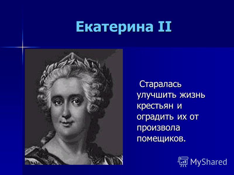 Екатерина II Старалась улучшить жизнь крестьян и оградить их от произвола помещиков.