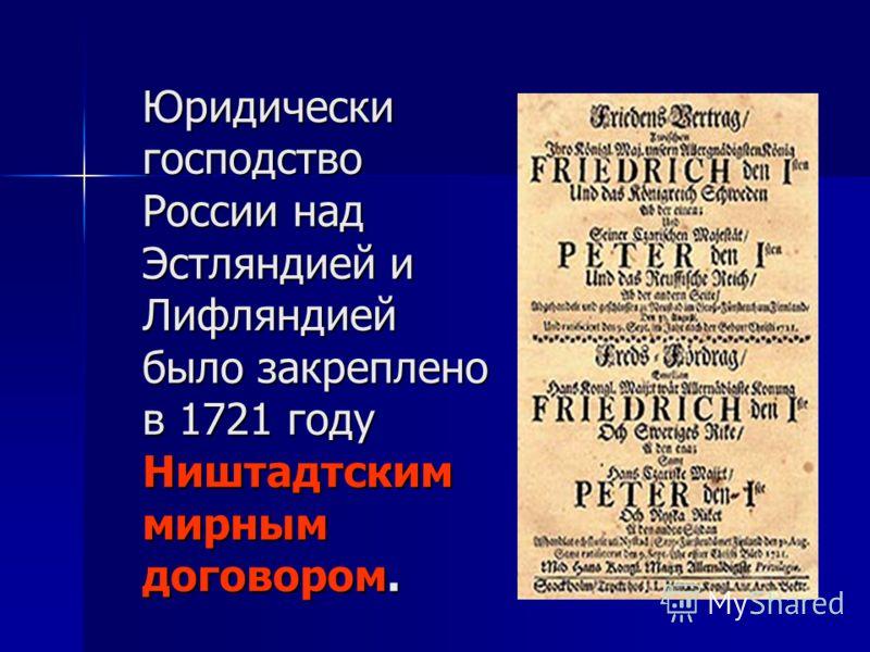 Юридически господство России над Эстляндией и Лифляндией было закреплено в 1721 году Ништадтским мирным договором.
