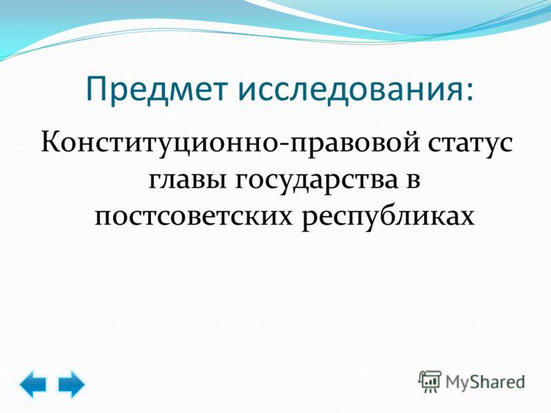 Предмет исследования: Конституционно-правовой статус главы государства в постсоветских республиках