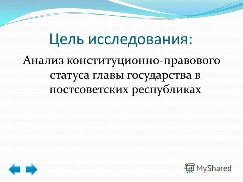 Цель исследования: Анализ конституционно-правового статуса главы государства в постсоветских республиках