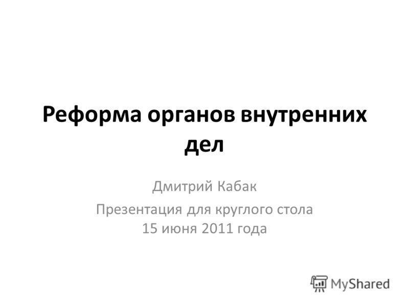 Реформа органов внутренних дел Дмитрий Кабак Презентация для круглого стола 15 июня 2011 года