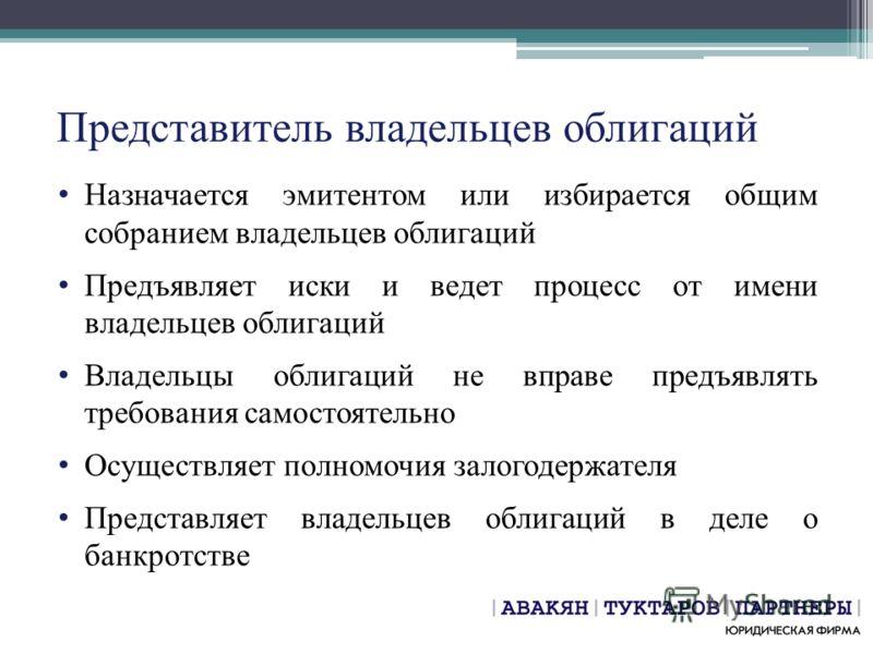 Представитель владельцев облигаций Назначается эмитентом или избирается общим собранием владельцев облигаций Предъявляет иски и ведет процесс от имени владельцев облигаций Владельцы облигаций не вправе предъявлять требования самостоятельно Осуществля