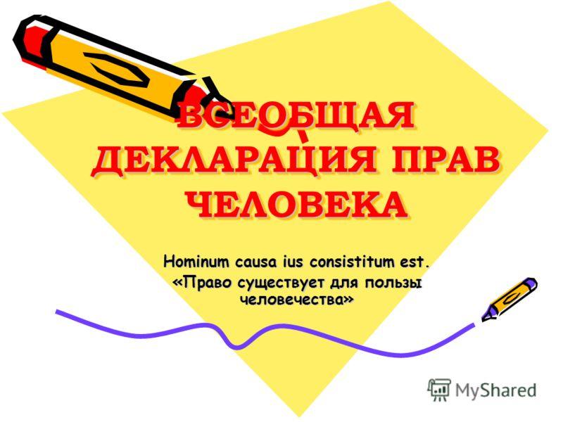 ВСЕОБЩАЯ ДЕКЛАРАЦИЯ ПРАВ ЧЕЛОВЕКА Hominum causa ius consistitum est. «Право существует для пользы человечества»