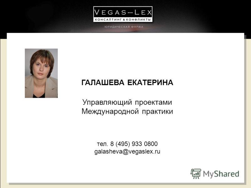 ГАЛАШЕВА ЕКАТЕРИНА Управляющий проектами Международной практики тел. 8 (495) 933 0800 galasheva@vegaslex.ru