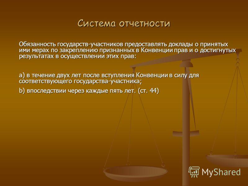 Система отчетности Обязанность государств-участников предоставлять доклады о принятых ими мерах по закреплению признанных в Конвенции прав и о достигнутых результатах в осуществлении этих прав: a) в течение двух лет после вступления Конвенции в силу