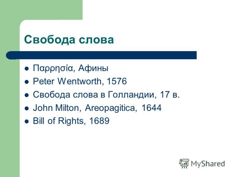 Свобода слова Παρρησία, Афины Peter Wentworth, 1576 Свобода слова в Голландии, 17 в. John Milton, Areopagitica, 1644 Bill of Rights, 1689