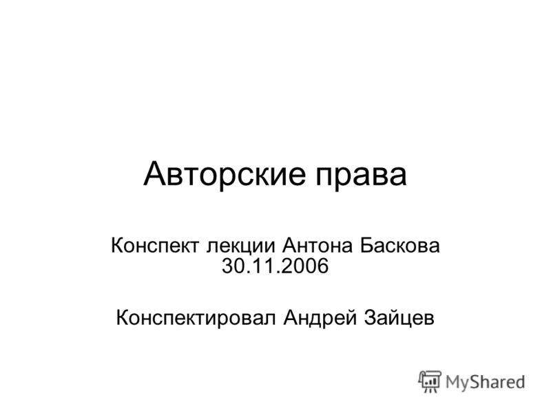 Авторские права Конспект лекции Антона Баскова 30.11.2006 Конспектировал Андрей Зайцев