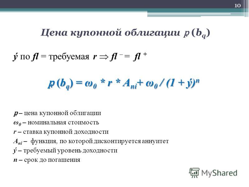 Цена купонной облигации (b q ) ý по fl = требуемая r fl – = fl + (b q ) = ω 0 * r * А ni + ω 0 / (1 + ý) n (b q ) = ω 0 * r * А ni + ω 0 / (1 + ý) n – цена купонной облигации ω 0 – номинальная стоимость r – ставка купонной доходности А ni – функция,