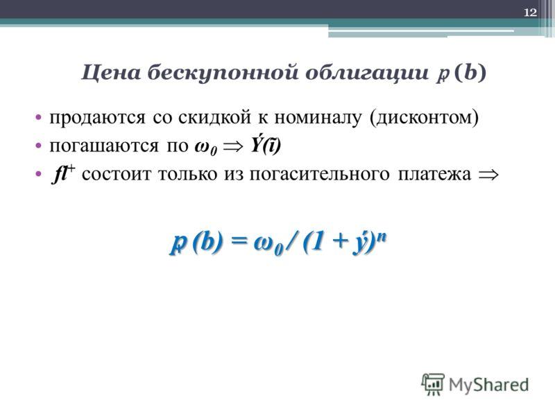 Цена бескупонной облигации (b) продаются со скидкой к номиналу (дисконтом) погашаются по ω 0 Ý(ĩ) fl + состоит только из погасительного платежа (b) = ω 0 / (1 + ý) n (b) = ω 0 / (1 + ý) n 12