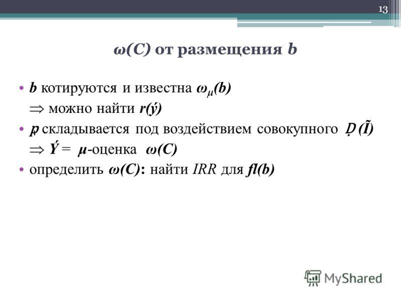 ω(C) от размещения b b котируются и известна ω μ (b) можно найти r(ý) складывается под воздействием совокупного (Ĩ) Ý = μ-оценка ω(C) определить ω(C): найти IRR для fl(b) 13