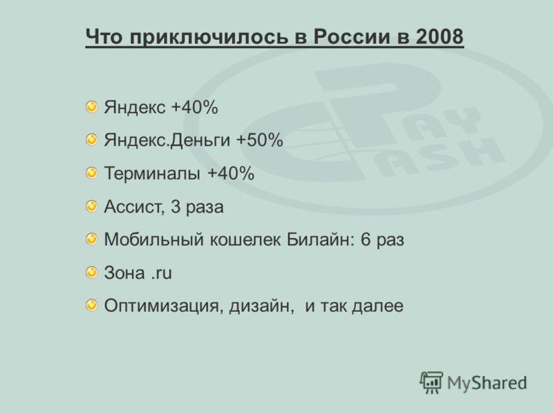 Яндекс +40% Яндекс.Деньги +50% Терминалы +40% Ассист, 3 раза Мобильный кошелек Билайн: 6 раз Зона.ru Оптимизация, дизайн, и так далее Что приключилось в России в 2008