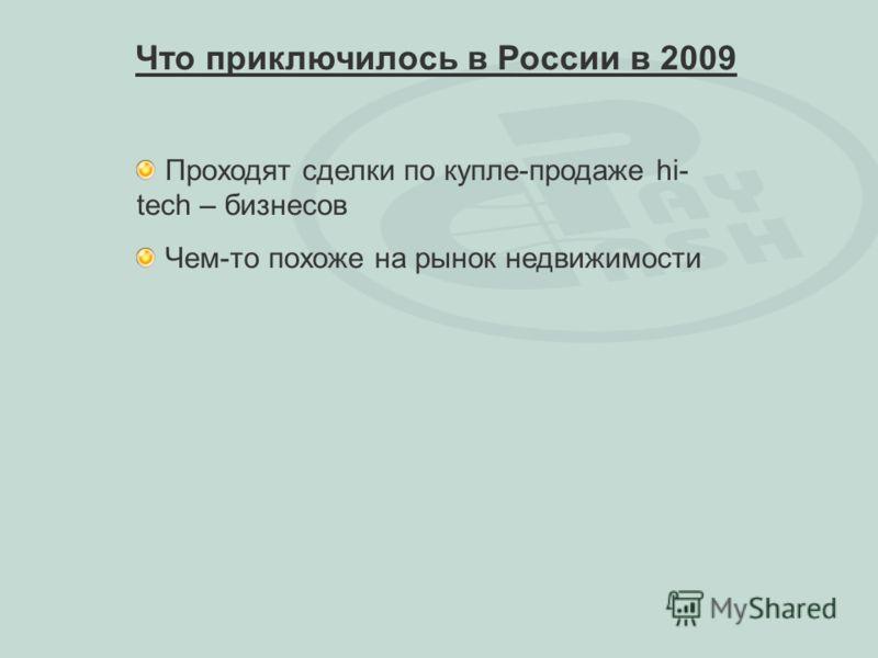 Проходят сделки по купле-продаже hi- tech – бизнесов Чем-то похоже на рынок недвижимости Что приключилось в России в 2009