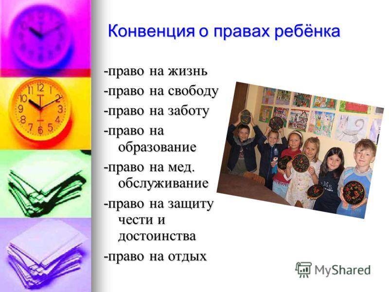 Конвенция о правах ребёнка -право на жизнь -право на свободу -право на заботу -право на образование -право на мед. обслуживание -право на защиту чести и достоинства -право на отдых