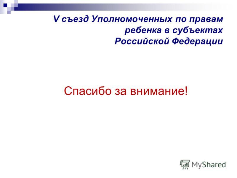 V съезд Уполномоченных по правам ребенка в субъектах Российской Федерации Спасибо за внимание!