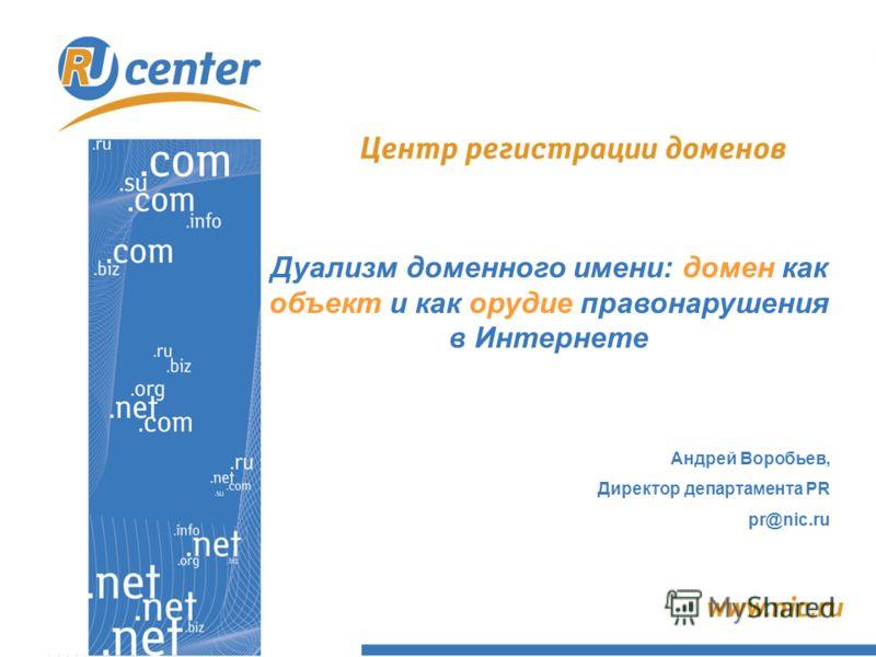 Дуализм доменного имени: домен как объект и как орудие правонарушения в Интернете Андрей Воробьев, Директор департамента PR pr@nic.ru