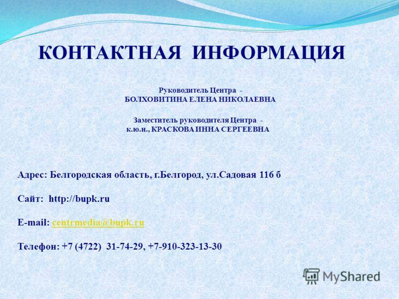 КОНТАКТНАЯ ИНФОРМАЦИЯ Адрес: Белгородская область, г.Белгород, ул.Садовая 116 б Сайт: http://bupk.ru E-mail: centrmedia@bupk.rucentrmedia@bupk.ru Телефон: +7 (4722) 31-74-29, +7-910-323-13-30 Заместитель руководителя Центра - к.ю.н., КРАСКОВА ИННА СЕ