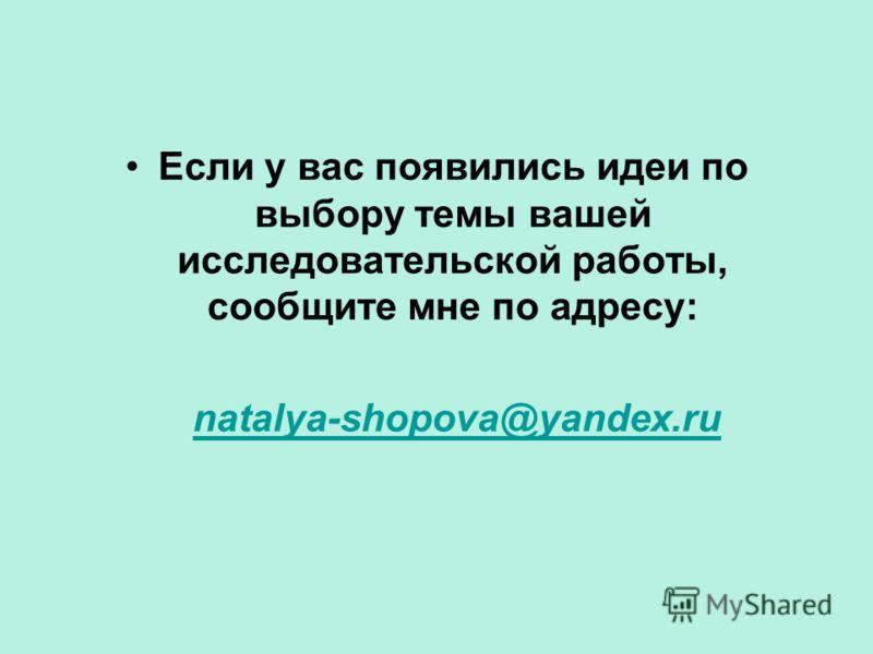 Если у вас появились идеи по выбору темы вашей исследовательской работы, сообщите мне по адресу: natalya-shopova@yandex.ru