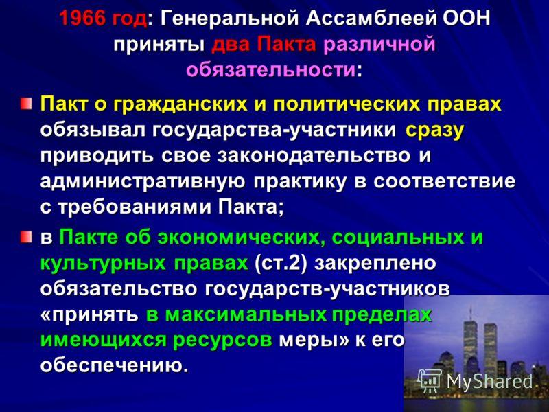 1966 год: Генеральной Ассамблеей ООН приняты два Пакта различной обязательности: Пакт о гражданских и политических правах обязывал государства-участники сразу приводить свое законодательство и административную практику в соответствие с требованиями П