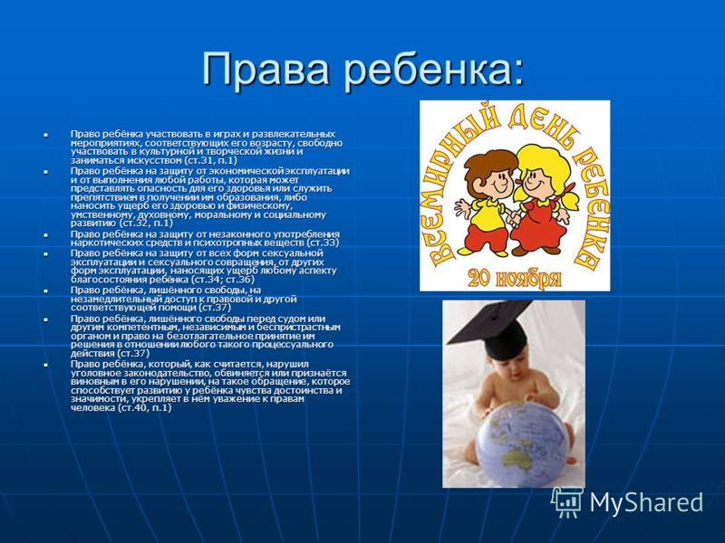 Права ребенка: Право ребёнка участвовать в играх и развлекательных мероприятиях, соответствующих его возрасту, свободно участвовать в культурной и творческой жизни и заниматься искусством (ст.31, п.1) Право ребёнка участвовать в играх и развлекательн